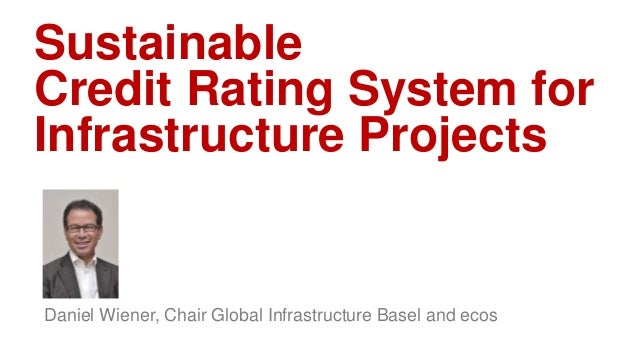 Sustainable Credit Rating System for Infrastructure Projects Daniel Wiener, Chair Global Infrastructure Basel and ecos
