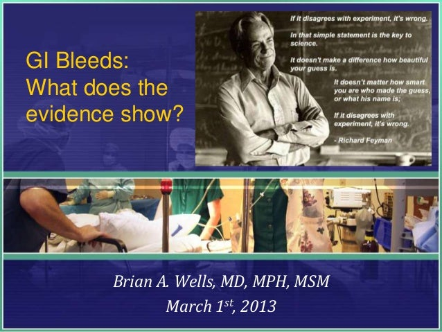 GI Bleeds:What does theevidence show?       Brian A. Wells, MD, MPH, MSM              March 1st, 2013