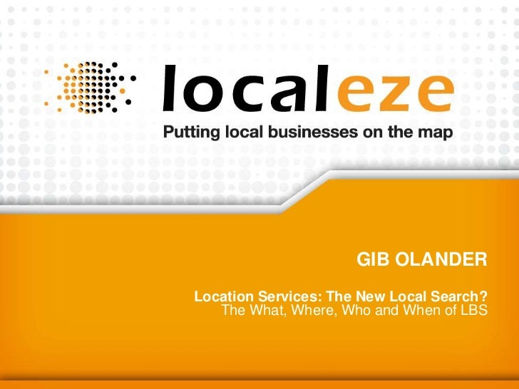 Gib Olander <br />Location Services: The New Local Search?The What, Where, Who and When of LBS <br />