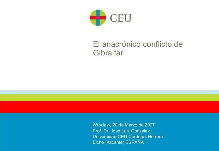El anacrónico conflicto de Gibraltar Wroclaw, 20 de Marzo de 2007 Prof. Dr. José Luis González Universidad CEU Cardenal He...