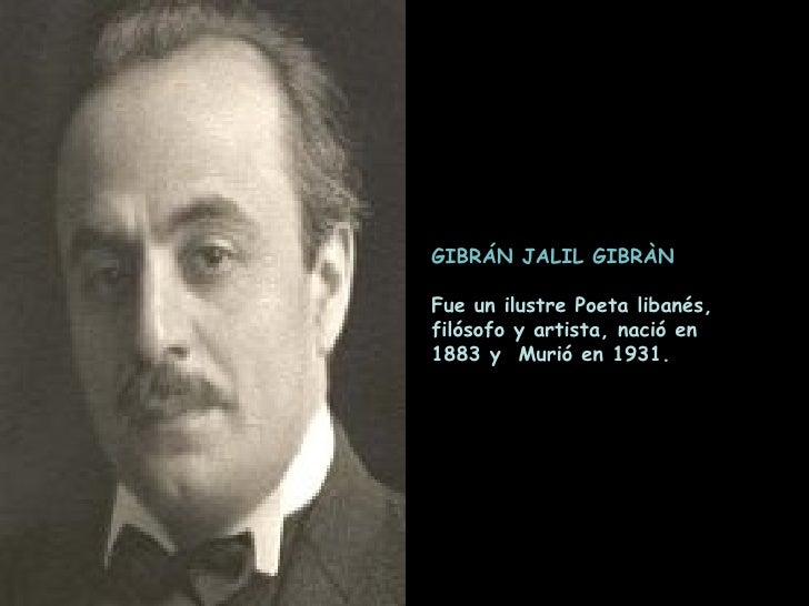 GIBRÁN JALIL GIBRÀN Fue un ilustre Poeta libanés,  filósofo y artista, nació en  1883 y  Murió en 1931.