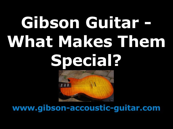 Gibson Guitar - What Makes Them Special? www.gibson-accoustic-guitar.com