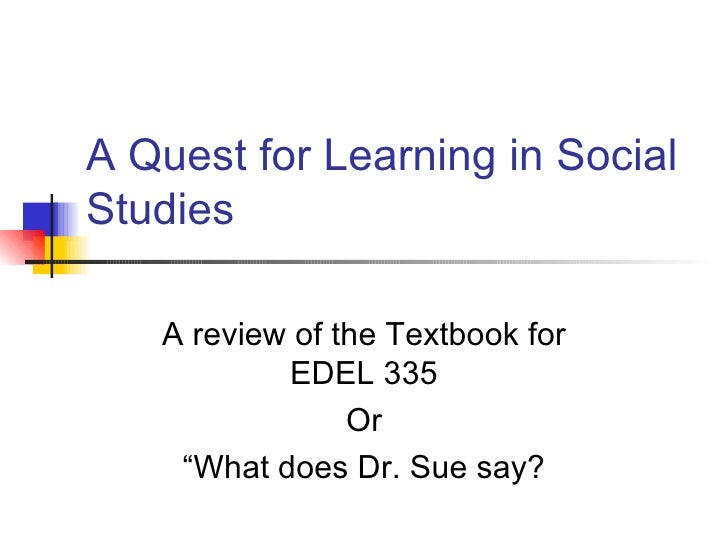 "A Quest for Learning in Social Studies A review of the Textbook for EDEL 335 Or ""What does Dr. Sue say?"
