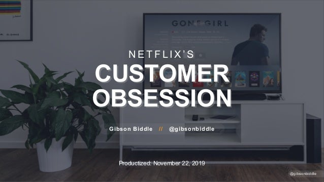 Productized: November 22, 2019 N E T F L I X ' S CUSTOMER OBSESSION Gibson Biddle // @gibsonbiddle @gibsonbiddle