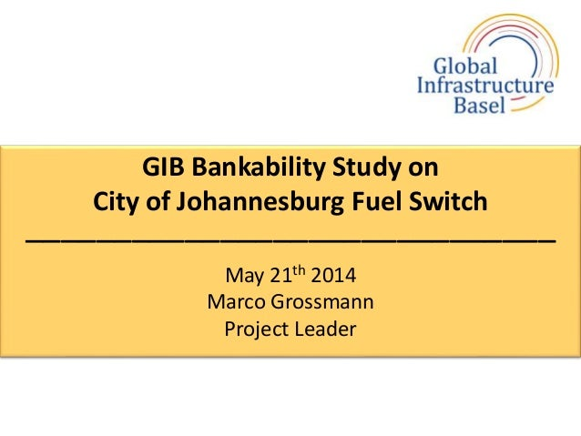 GIB Bankability Study on City of Johannesburg Fuel Switch –––––––––––––––––––––––––––––– May 21th 2014 Marco Grossmann Pro...