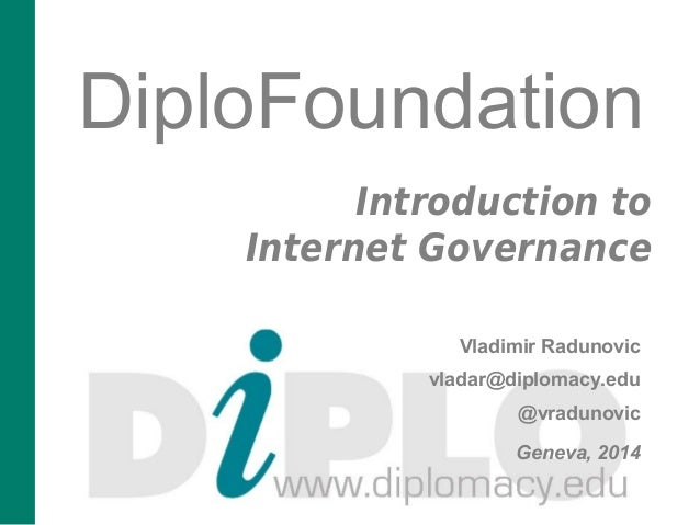 DiploFoundation  Introduction to  Internet Governance  Vladimir Radunovic  vladar@diplomacy.edu  @vradunovic  Geneva, 2014