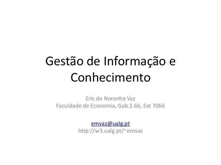 Gestão de Informação e Conhecimento<br />Eric de Noronha VazFaculdade de Economia, Gab 2.66, Ext 7066<br />emvaz@ualg.ptht...