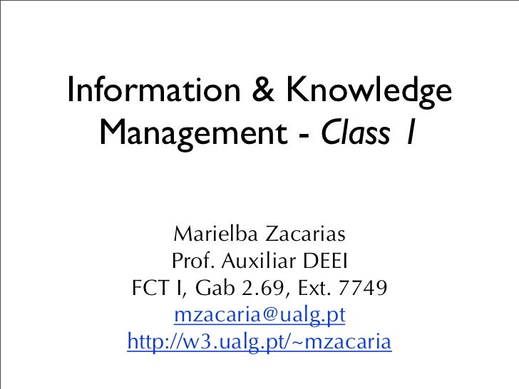 Information & Knowledge  Management - Class 1        Marielba Zacarias        Prof. Auxiliar DEEI   FCT I, Gab 2.69, Ext. ...