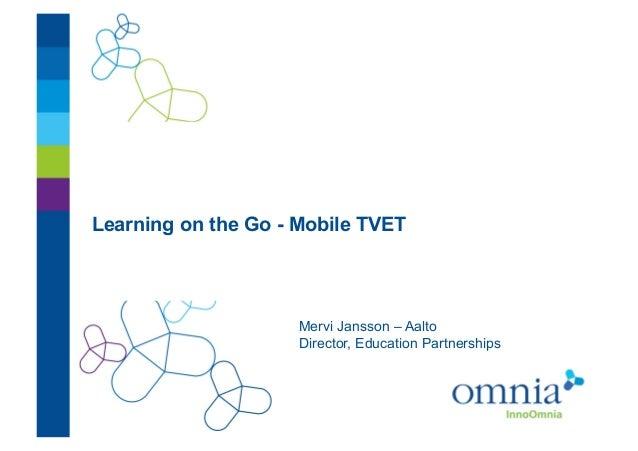 Learning on the Go - Mobile TVET!                     Mervi Jansson – Aalto!                     Director, Education Partn...