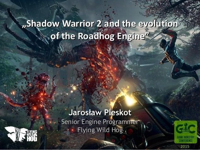"""Shadow Warrior 2 and the evolution of the Roadhog Engine"" Jarosław Pleskot Senior Engine Programmer Flying Wild Hog 2015"