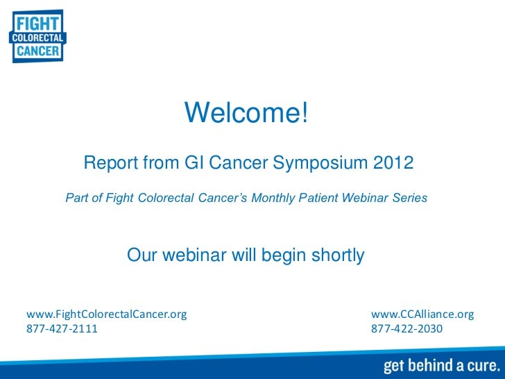 Welcome!          Report from GI Cancer Symposium 2012       Part of Fight Colorectal Cancer's Monthly Patient Webinar Ser...