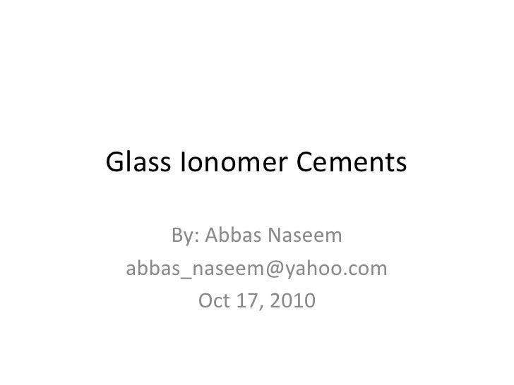 Glass Ionomer Cements     By: Abbas Naseem abbas_naseem@yahoo.com        Oct 17, 2010