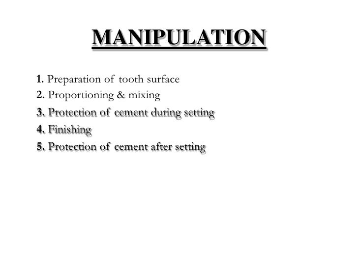 MANIPULATION1. Preparation of tooth surface2. Proportioning & mixing3. Protection of cement during setting4. Finishing5. P...