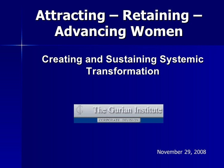 Attracting – Retaining –    Advancing Women Creating and Sustaining Systemic          Transformation                      ...