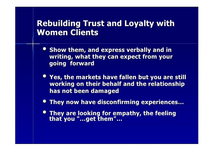 Rebuilding Trust and Loyalty with Women Clients   • Show them, and express verbally and in    writing, what they can expec...