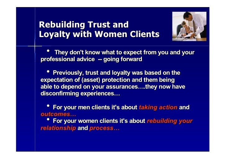 Rebuilding Trust and Loyalty with Women Clients   •  They don't know what to expect from you and your professional advice ...