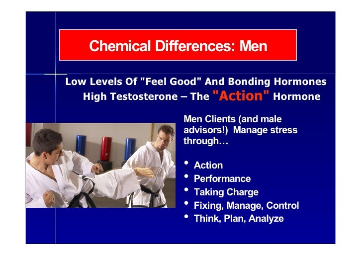 Chemical Differences: Men  Low Levels Of quot;Feel Goodquot; And Bonding Hormones    High Testosterone – The quot;Actionqu...