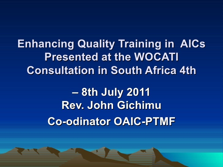 Enhancing Quality Training in  AICs Presented at the WOCATI Consultation in South Africa 4th –  8th July 2011 Rev. John Gi...