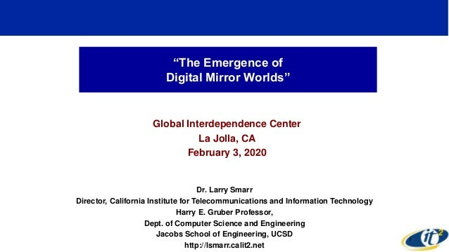 """""""The Emergence of Digital Mirror Worlds"""" Global Interdependence Center La Jolla, CA February 3, 2020 Dr. Larry Smarr Direc..."""