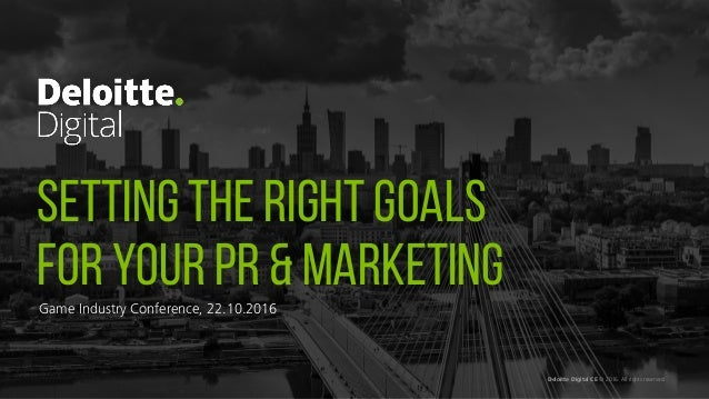 SETTING THE RIGHT GOALS FOR YOUR PR & MARKETING Deloitte Digital CE © 2016. All rights reserved. Game Industry Conference,...