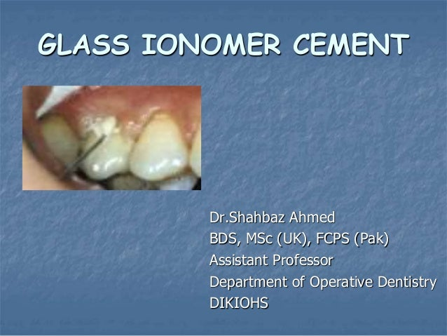 GLASS IONOMER CEMENT Dr.Shahbaz Ahmed BDS, MSc (UK), FCPS (Pak) Assistant Professor Department of Operative Dentistry DIKI...