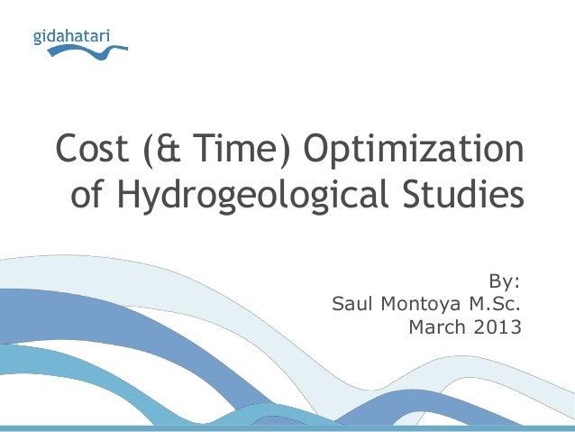 Cost (& Time) Optimizationof Hydrogeological StudiesBy:Saul Montoya M.Sc.March 2013