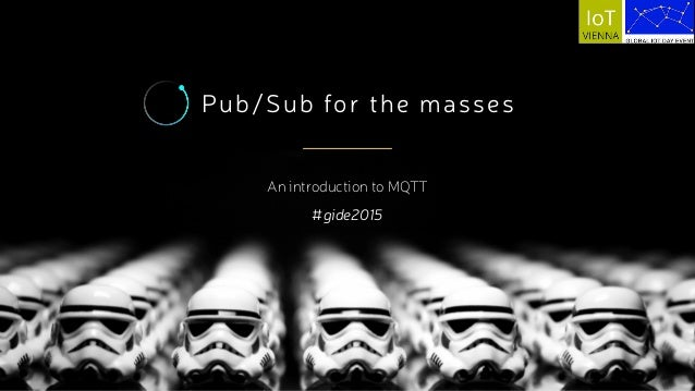 Pub/Sub for the masses An introduction to MQTT #gide2015