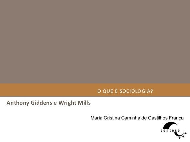 O  QUE  É  SOCIOLOGIA?   Anthony  Giddens  e  Wright  Mills   Maria Cristina Caminha de Castilhos França