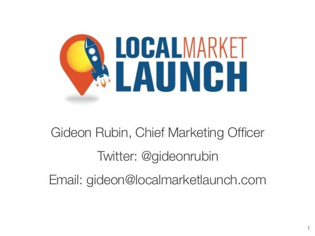 Gideon Rubin, Chief Marketing Officer Twitter: @gideonrubin Email: gideon@localmarketlaunch.com  1