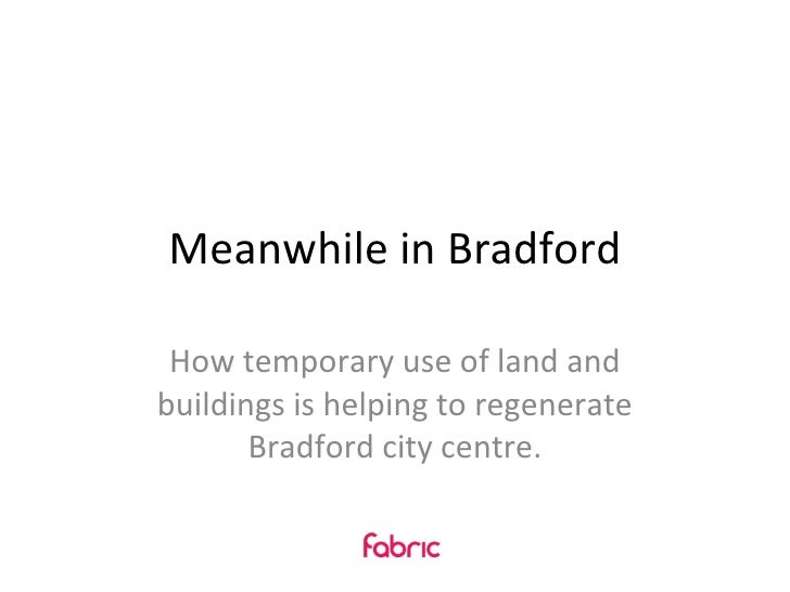 Meanwhile in Bradford How temporary use of land and buildings is helping to regenerate Bradford city centre.