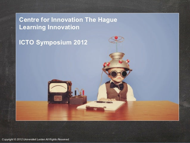 Centre for Innovation The Hague              Learning Innovation              ICTO Symposium 2012Copyright © 2012 Universi...