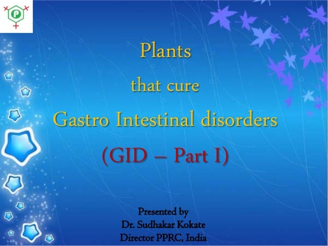Plants that cure  Gastro Intestinal disorders (GID – Part I) Presented by Dr. Sudhakar Kokate Director PPRC, India
