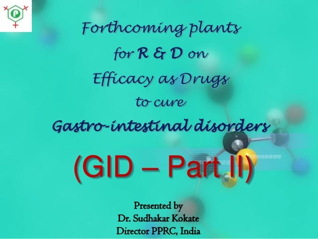 Forthcoming plants for R & D on  Efficacy as Drugs to cure  Gastro-intestinal disorders  (GID – Part II) Presented by Dr. ...