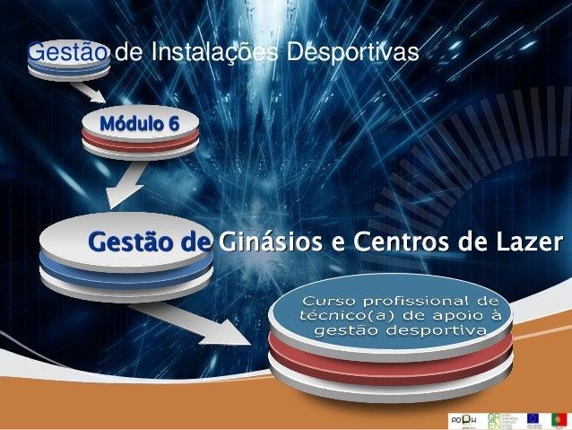 Company LOGO Gestão de Ginásios e Centros de Lazer Gestão de Instalações Desportivas Módulo 6