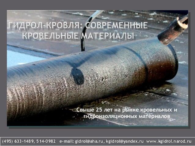 Свыше 25 лет на рынке кровельных и гидроизоляционных материалов (495) 633-1489, 514-0982 e-mail: gidrol@aha.ru, kgidrol@ya...
