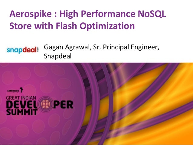 Aerospike : High Performance NoSQL Store with Flash Optimization Gagan Agrawal, Sr. Principal Engineer, Snapdeal