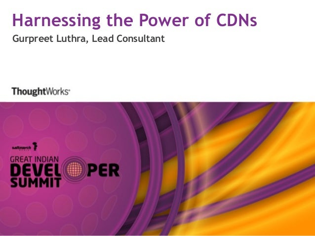 Harnessing the Power of CDNs Gurpreet Luthra, Lead Consultant