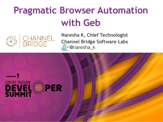 Pragmatic Browser Automation with Geb Naresha K, Chief Technologist Channel Bridge Software Labs @naresha_k