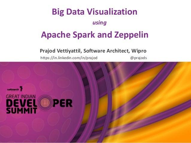 Big Data Visualization using Apache Spark and Zeppelin Prajod Vettiyattil, Software Architect, Wipro https://in.linkedin.c...