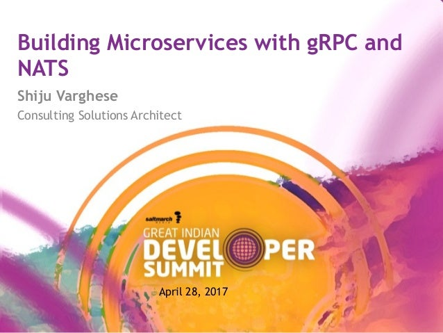 Building Microservices with gRPC and NATS Shiju Varghese Consulting Solutions Architect April 28, 2017