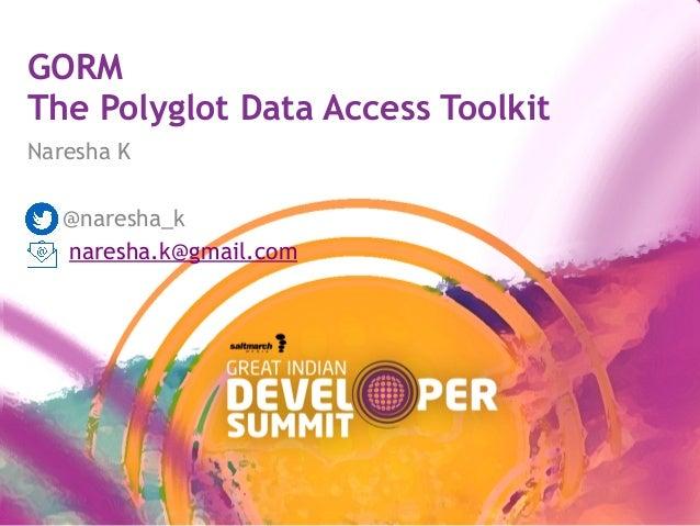 GORM The Polyglot Data Access Toolkit Naresha K @naresha_k naresha.k@gmail.com