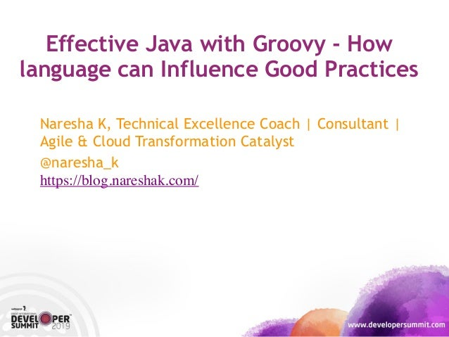 Effective Java with Groovy - How language can Influence Good Practices Naresha K, Technical Excellence Coach | Consultant ...