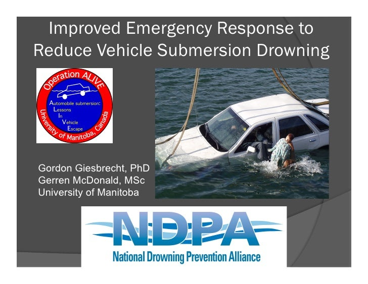 Improved Emergency Response toReduce Vehicle Submersion DrowningGordon Giesbrecht, PhDGerren McDonald, MScUniversity of Ma...