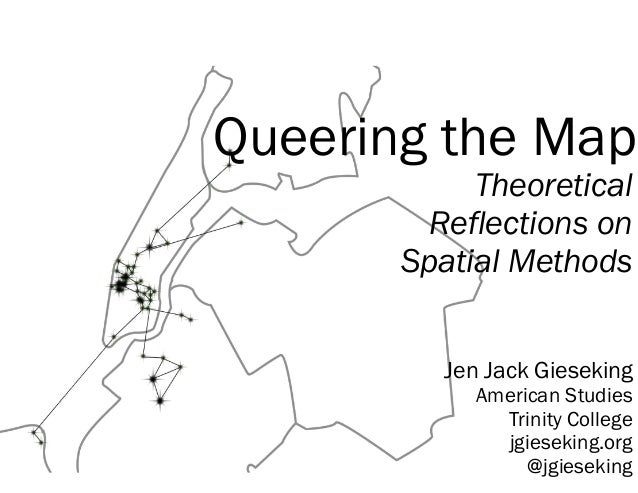 Queering the Map Theoretical Reflections on Spatial Methods Jen Jack Gieseking American Studies Trinity College jgieseking...