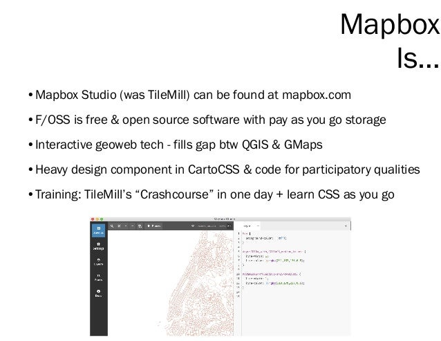 Mapbox Is… •Mapbox Studio (was TileMill) can be found at mapbox.com •F/OSS is free & open source software with pay as you ...