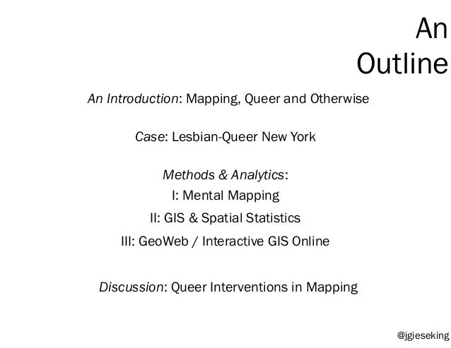 An Introduction: Mapping, Queer and Otherwise I: Mental Mapping II: GIS & Spatial Statistics III: GeoWeb / Interactive GIS...