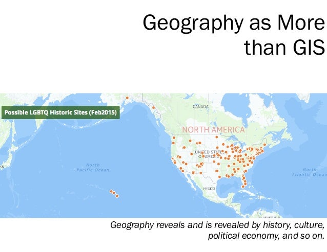 Geography as More than GIS Geography reveals and is revealed by history, culture, political economy, and so on.