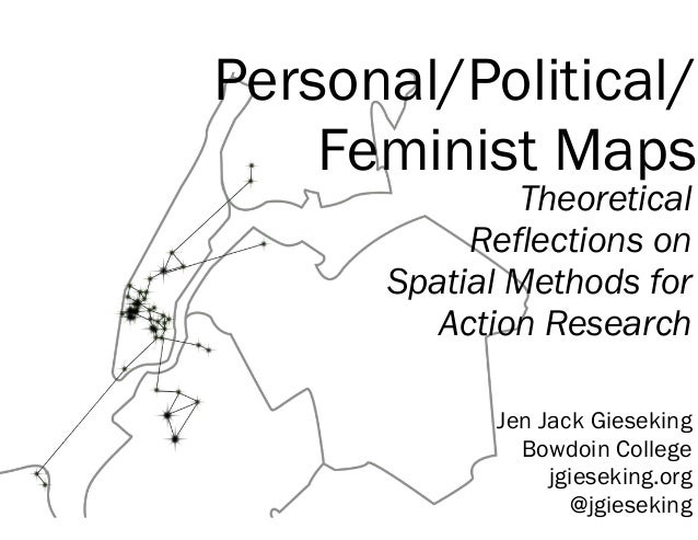 Personal/Political/ Feminist Maps Theoretical Reflections on Spatial Methods for Action Research Jen Jack Gieseking Bowdoi...