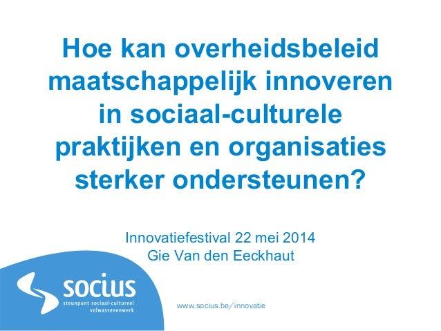 www.socius.be/innovatie Hoe kan overheidsbeleid maatschappelijk innoveren in sociaal-culturele praktijken en organisaties ...
