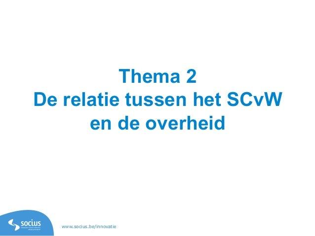 www.socius.be/innovatie Thema 2 De relatie tussen het SCvW en de overheid